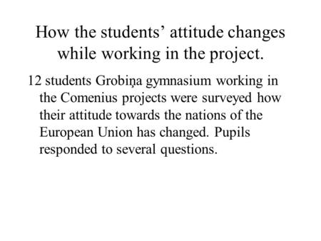 How the students' attitude changes while working in the project. 12 students Grobiņa gymnasium working in the Comenius projects were surveyed how their.