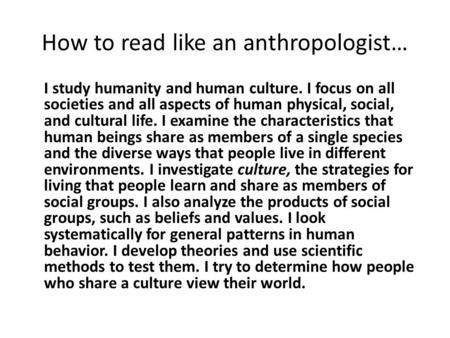 How to read like an anthropologist… I study humanity and human culture. I focus on all societies and all aspects of human physical, social, and cultural.