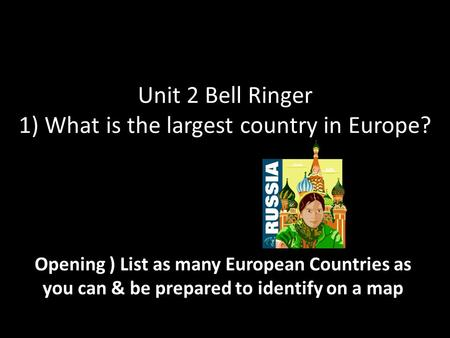 Unit 2 Bell Ringer 1) What is the largest country in Europe? Opening ) List as many European Countries as you can & be prepared to identify on a map.