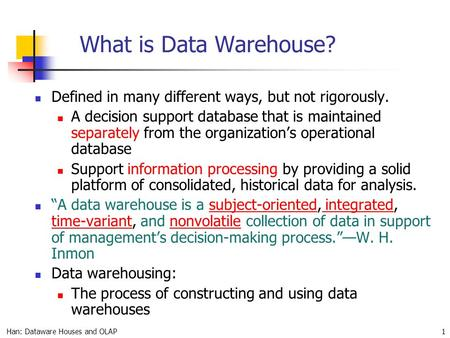 Han: Dataware Houses and OLAP 1 What is Data Warehouse? Defined in many different ways, but not rigorously. A decision support database that is maintained.