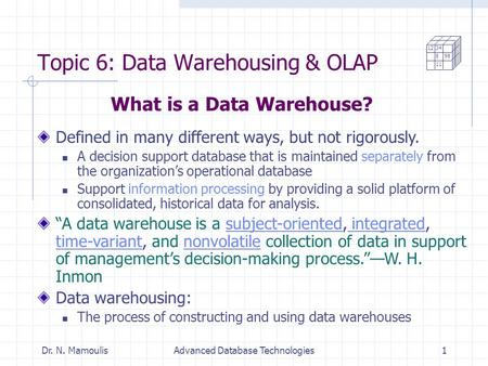 Dr. N. MamoulisAdvanced Database Technologies1 Topic 6: Data Warehousing & OLAP Defined in many different ways, but not rigorously. A decision support.