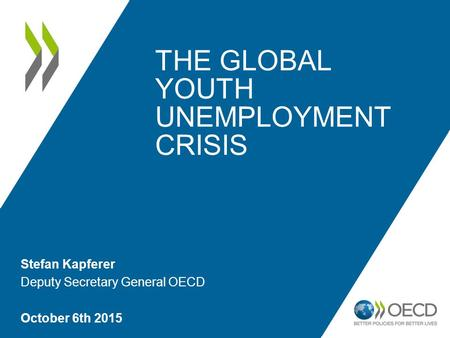 THE GLOBAL YOUTH UNEMPLOYMENT CRISIS Stefan Kapferer Deputy Secretary General OECD October 6th 2015.
