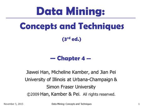 November 5, 2015Data Mining: Concepts and Techniques 1 1 Data Mining: Concepts and Techniques (3 rd ed.) — Chapter 4 — Jiawei Han, Micheline Kamber, and.