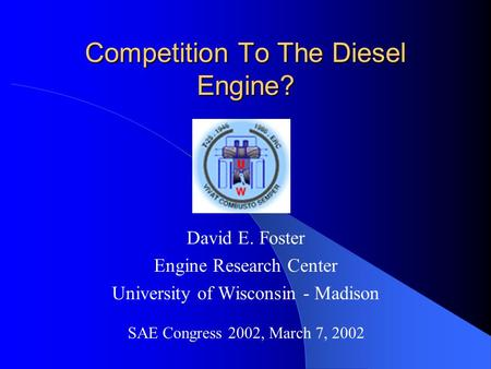 Competition To The Diesel Engine? David E. Foster Engine Research Center University of Wisconsin - Madison SAE Congress 2002, March 7, 2002.
