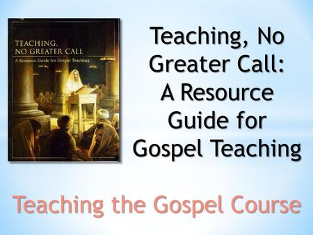 Teaching, No Greater Call: A Resource Guide for Gospel Teaching Teaching the Gospel Course.