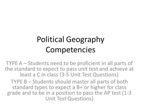 Political Geography Competencies TYPE A – Students need to be proficient in all parts of the standard to expect to pass unit test and achieve at least.