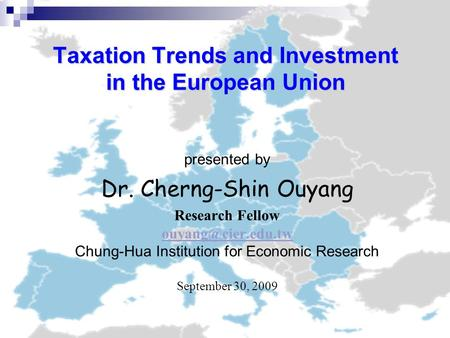 Taxation Trends and Investment in the European Union presented by Dr. Cherng-Shin Ouyang Research Fellow Chung-Hua Institution for Economic.