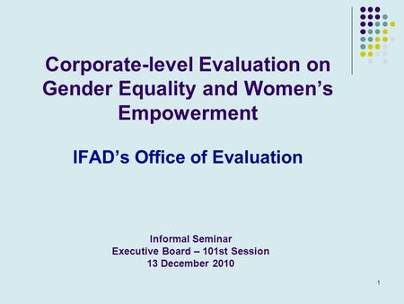1 Corporate-level Evaluation on Gender Equality and Women's Empowerment IFAD's Office of Evaluation Informal Seminar Executive Board – 101st Session 13.