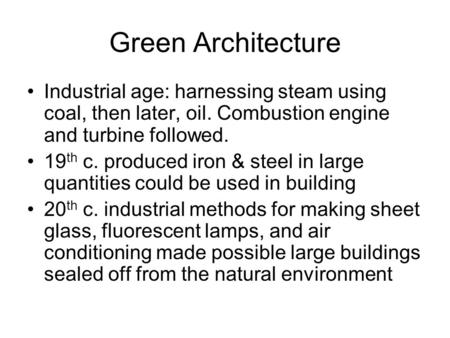 Green Architecture Industrial age: harnessing steam using coal, then later, oil. Combustion engine and turbine followed. 19 th c. produced iron & steel.
