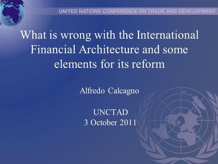 What is wrong with the International Financial Architecture and some elements for its reform Alfredo Calcagno UNCTAD 3 October 2011.
