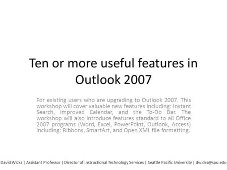 Ten or more useful features in Outlook 2007 For existing users who are upgrading to Outlook 2007. This workshop will cover valuable new features including: