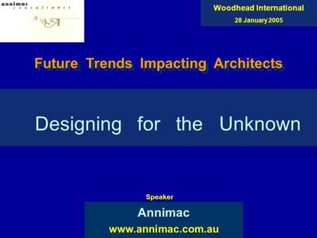 Designing for the Unknown Annimac www.annimac.com.au Woodhead International 28 January 2005 Speaker Future Trends Impacting Architects.