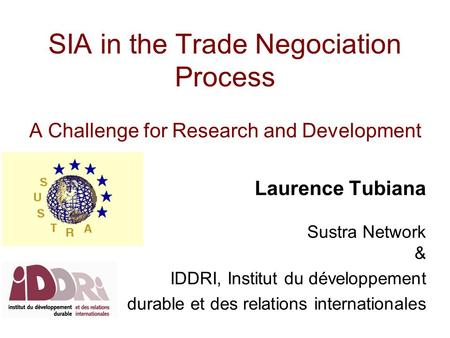 SIA in the Trade Negociation Process A Challenge for Research and Development Laurence Tubiana Sustra Network & IDDRI, Institut du développement durable.