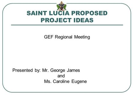 SAINT LUCIA PROPOSED PROJECT IDEAS GEF Regional Meeting Presented by: Mr. George James and Ms. Caroline Eugene.