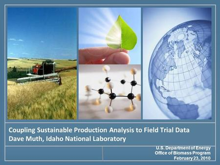 Coupling Sustainable Production Analysis to Field Trial Data Dave Muth, Idaho National Laboratory U.S. Department of Energy Office of Biomass Program February.