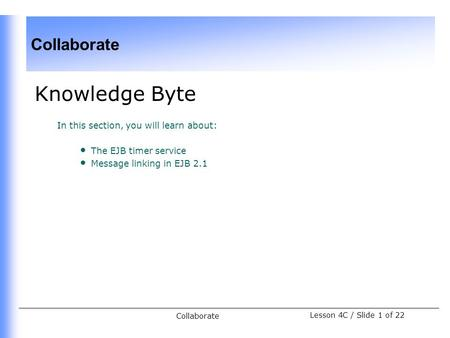 Collaborate Lesson 4C / Slide 1 of 22 Collaborate Knowledge Byte In this section, you will learn about: The EJB timer service Message linking in EJB 2.1.