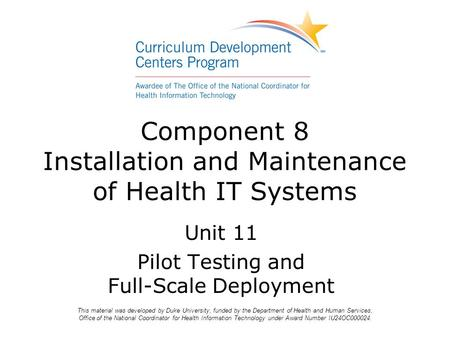 Component 8 Installation and Maintenance of Health IT Systems Unit 11 Pilot Testing and Full-Scale Deployment This material was developed by Duke University,