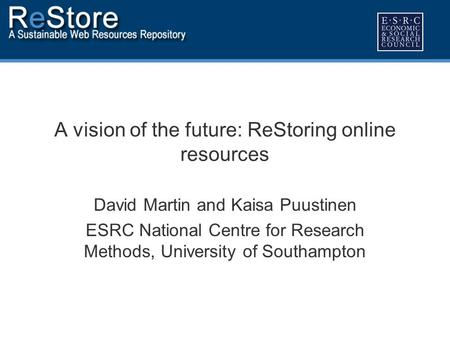 A vision of the future: ReStoring online resources David Martin and Kaisa Puustinen ESRC National Centre for Research Methods, University of Southampton.