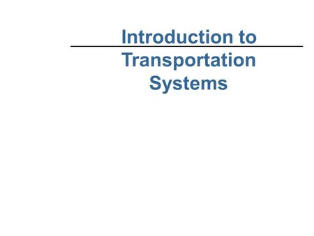 Introduction to Transportation Systems. SUMMARY NOTE TO INSTRUCTORS: These slides cover major ideas from the course, and should be supplemented with other.