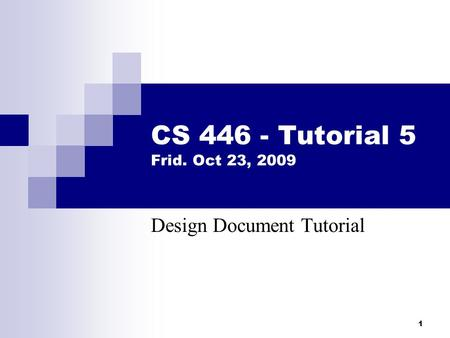 1 CS 446 - Tutorial 5 Frid. Oct 23, 2009 Design Document Tutorial.