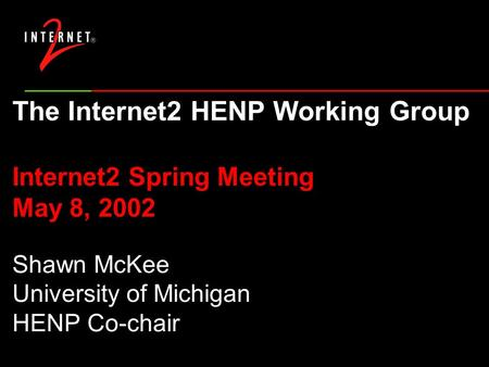 The Internet2 HENP Working Group Internet2 Spring Meeting May 8, 2002 Shawn McKee University of Michigan HENP Co-chair.