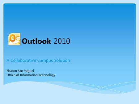 A Collaborative Campus Solution Sharon San Miguel Office of Information Technology Outlook 2010.