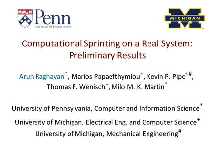 Computational Sprinting on a Real System: Preliminary Results Arun Raghavan *, Marios Papaefthymiou +, Kevin P. Pipe +#, Thomas F. Wenisch +, Milo M. K.