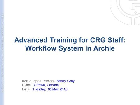 Advanced Training for CRG Staff: Workflow System in Archie IMS Support Person: Becky Gray Place: Ottawa, Canada Date: Tuesday, 18 May 2010.