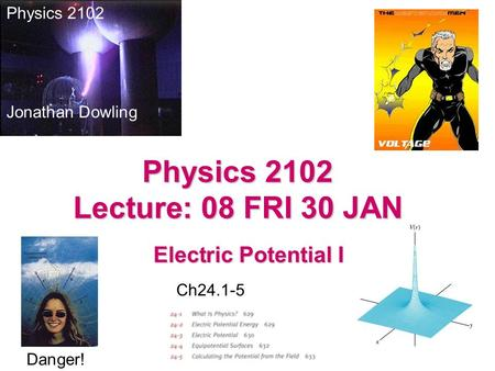 Electric Potential I Physics 2102 Jonathan Dowling Physics 2102 Lecture: 08 FRI 30 JAN Ch24.1-5 Danger!