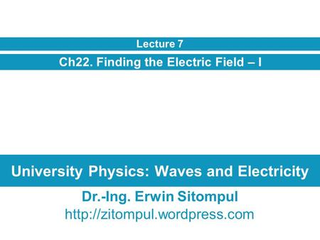 University Physics: Waves and Electricity Ch22. Finding the Electric Field – I Lecture 7 Dr.-Ing. Erwin Sitompul