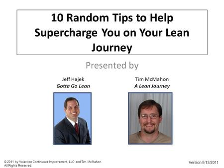 10 Random Tips to Help Supercharge You on Your Lean Journey Presented by Jeff Hajek Gotta Go Lean Tim McMahon A Lean Journey Version 9/13/2011 © 2011 by.
