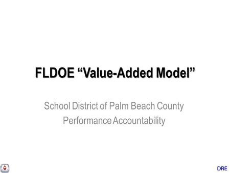 "DRE FLDOE ""Value-Added Model"" School District of Palm Beach County Performance Accountability."