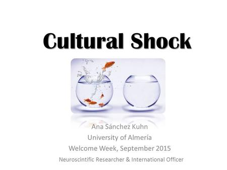 Cultural Shock Ana Sánchez Kuhn University of Almería Welcome Week, September 2015 Neuroscintific Researcher & International Officer.