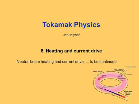 Fyzika tokamaků1: Úvod, opakování1 Tokamak Physics Jan Mlynář 8. Heating and current drive Neutral beam heating and current drive,... to be continued.