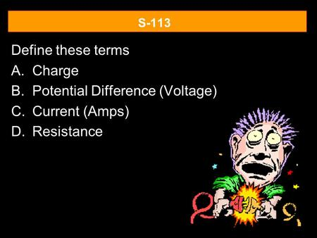 S-113 Define these terms A.Charge B.Potential Difference (Voltage) C.Current (Amps) D.Resistance.