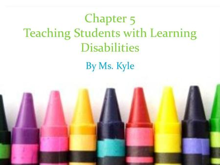 Chapter 5 Teaching Students with Learning Disabilities By Ms. Kyle.
