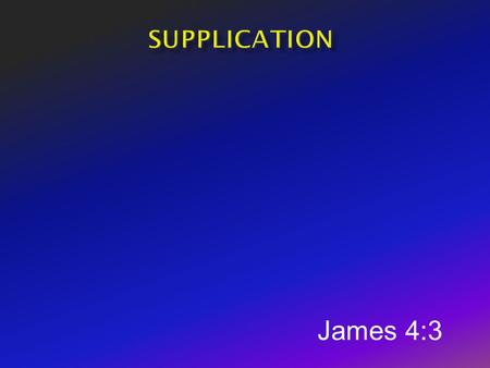 Supplication James 4:3.