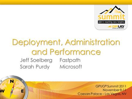GPUG ® Summit 2011 November 8-11 Caesars Palace – Las Vegas, NV Deployment, Administration and Performance Jeff Soelberg Fastpath Sarah PurdyMicrosoft.
