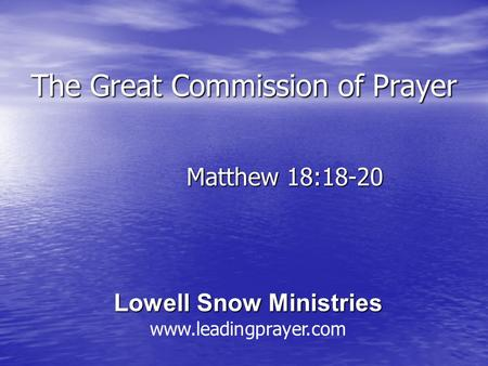 The Great Commission of Prayer Matthew 18:18-20 Lowell Snow Ministries Lowell Snow Ministries www.leadingprayer.com.
