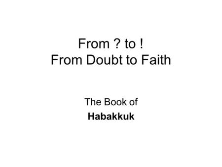 From ? to ! From Doubt to Faith The Book of Habakkuk.