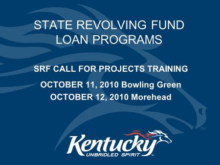 STATE REVOLVING FUND LOAN PROGRAMS SRF CALL FOR PROJECTS TRAINING OCTOBER 11, 2010 Bowling Green OCTOBER 12, 2010 Morehead.