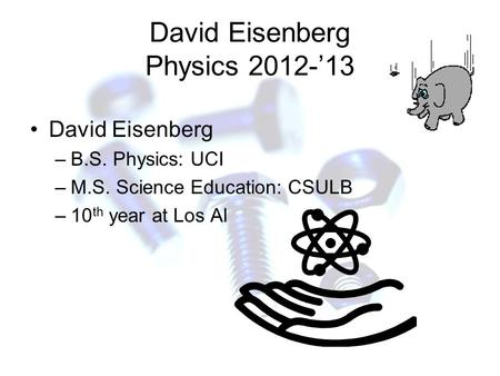 David Eisenberg Physics 2012-'13 David Eisenberg –B.S. Physics: UCI –M.S. Science Education: CSULB –10 th year at Los Al.