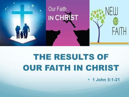THE RESULTS OF OUR FAITH IN CHRIST 1 John 5:1-21.