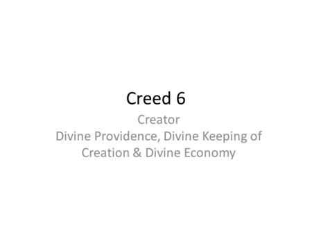 Creed 6 Creator Divine Providence, Divine Keeping of Creation & Divine Economy.
