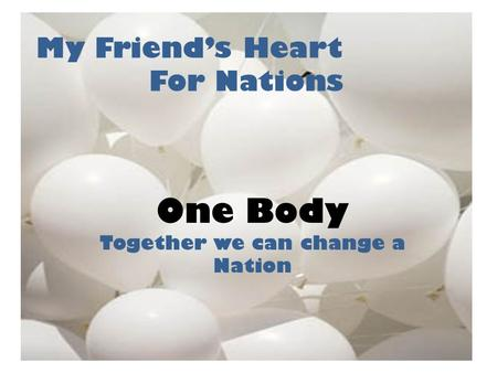 My Friend's Heart For Nations One Body Together we can change a Nation.
