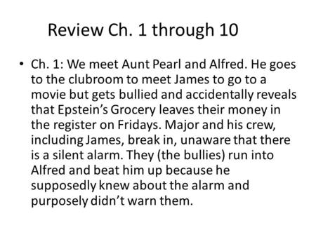 Review Ch. 1 through 10 Ch. 1: We meet Aunt Pearl and Alfred. He goes to the clubroom to meet James to go to a movie but gets bullied and accidentally.