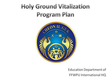 Education Department of FFWPU International HQ. I. The Meaning of Holy Grounds Holy Ground: Holy grounds are purified land. Holy Ground: Holy grounds.