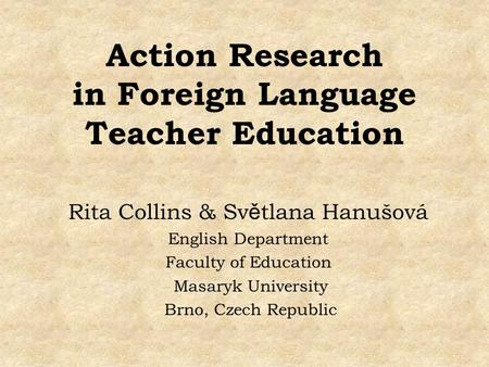 Action Research in Foreign Language Teacher Education Rita Collins & Sv ě tlana Hanušová English Department Faculty of Education Masaryk University Brno,