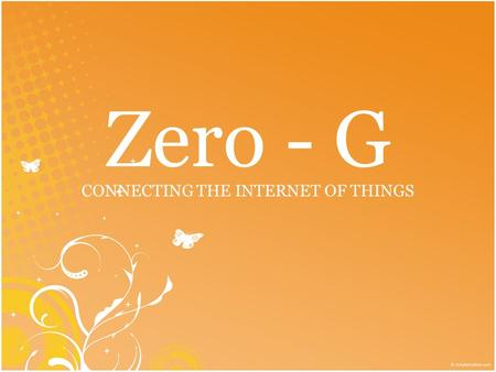 Zero - G CONNECTING THE INTERNET OF THINGS. Introduction to Zero -G.