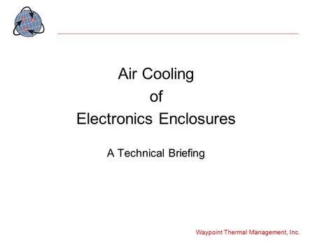 Waypoint Thermal Management, Inc. Air Cooling of Electronics Enclosures A Technical Briefing.